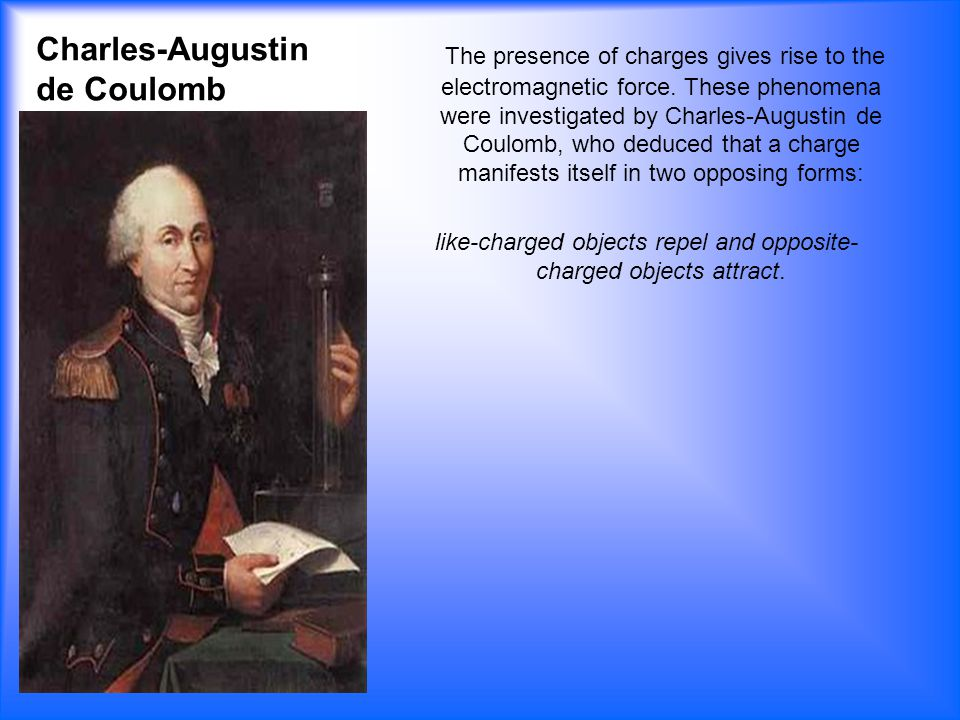Charles-Augustin de Coulomb The presence of charges gives rise to the electromagnetic force.