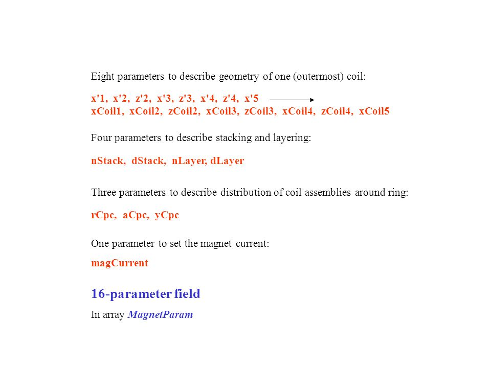 x 1, x 2, z 2, x 3, z 3, x 4, z 4, x 5 xCoil1, xCoil2, zCoil2, xCoil3, zCoil3, xCoil4, zCoil4, xCoil5 Eight parameters to describe geometry of one (outermost) coil: Four parameters to describe stacking and layering: nStack, dStack, nLayer, dLayer Three parameters to describe distribution of coil assemblies around ring: rCpc, aCpc, yCpc 16-parameter field In array MagnetParam One parameter to set the magnet current: magCurrent