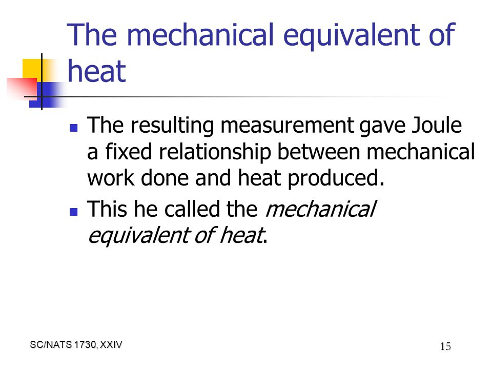 SC/NATS 1730, XXIV 15 The mechanical equivalent of heat The resulting measurement gave Joule a fixed relationship between mechanical work done and heat produced.