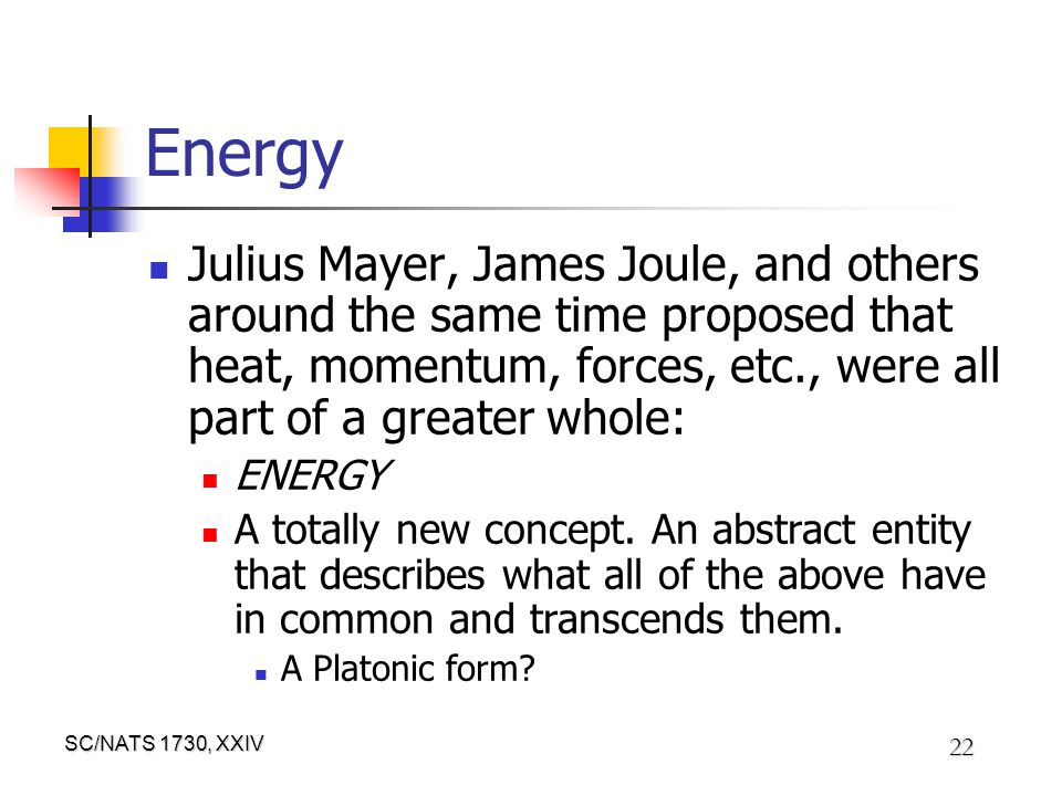 SC/NATS 1730, XXIV 22 Energy Julius Mayer, James Joule, and others around the same time proposed that heat, momentum, forces, etc., were all part of a greater whole: ENERGY A totally new concept.