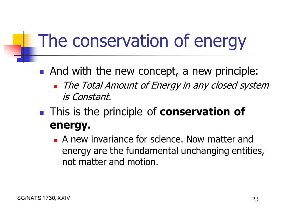 SC/NATS 1730, XXIV 23 The conservation of energy And with the new concept, a new principle: The Total Amount of Energy in any closed system is Constant.