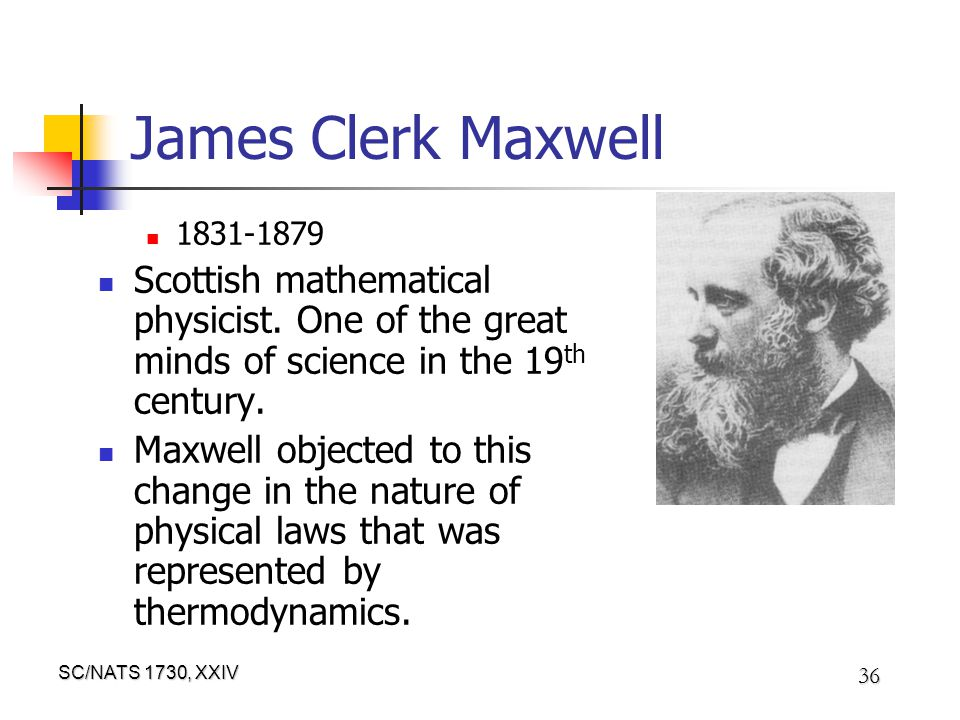 SC/NATS 1730, XXIV 36 James Clerk Maxwell 1831-1879 Scottish mathematical physicist. One of the great minds of science in the 19 th century. Maxwell o