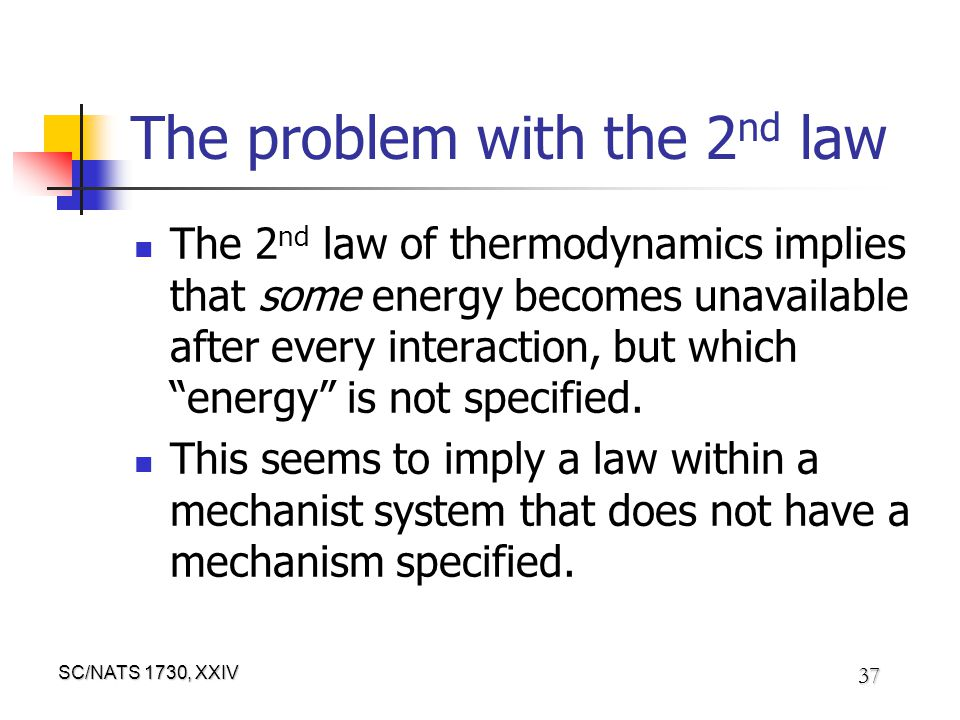 SC/NATS 1730, XXIV 37 The problem with the 2 nd law The 2 nd law of thermodynamics implies that some energy becomes unavailable after every interaction, but which energy is not specified.
