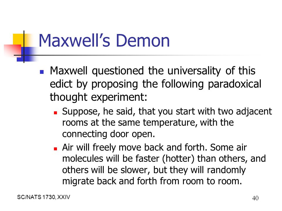 SC/NATS 1730, XXIV 40 Maxwell's Demon Maxwell questioned the universality of this edict by proposing the following paradoxical thought experiment: Suppose, he said, that you start with two adjacent rooms at the same temperature, with the connecting door open.