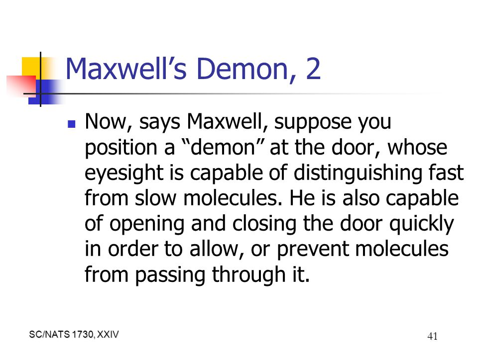 SC/NATS 1730, XXIV 41 Maxwell's Demon, 2 Now, says Maxwell, suppose you position a demon at the door, whose eyesight is capable of distinguishing fast from slow molecules.