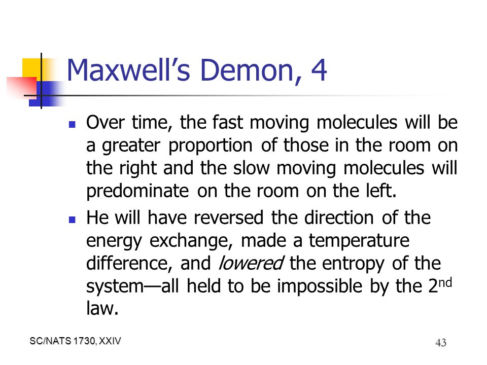 SC/NATS 1730, XXIV 43 Maxwell's Demon, 4 Over time, the fast moving molecules will be a greater proportion of those in the room on the right and the slow moving molecules will predominate on the room on the left.