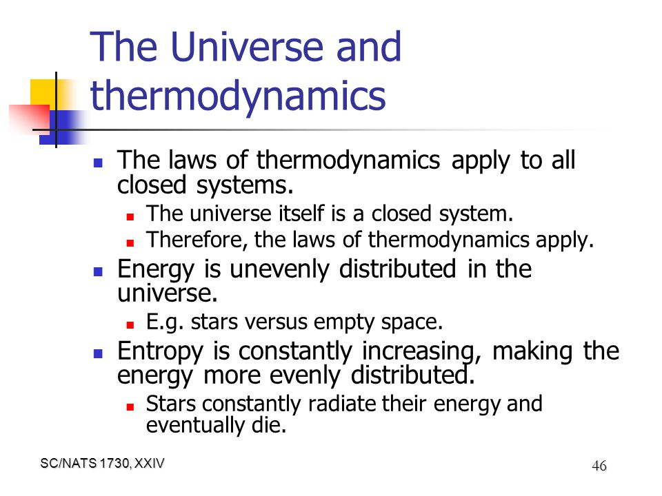 SC/NATS 1730, XXIV 46 The Universe and thermodynamics The laws of thermodynamics apply to all closed systems.