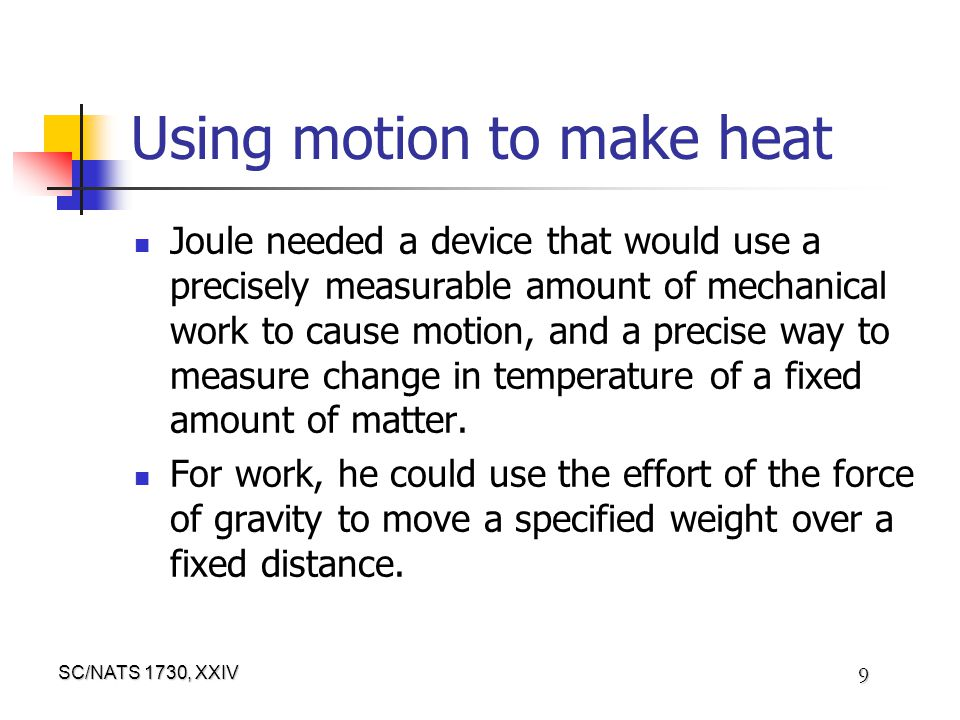 SC/NATS 1730, XXIV 9 Using motion to make heat Joule needed a device that would use a precisely measurable amount of mechanical work to cause motion, and a precise way to measure change in temperature of a fixed amount of matter.