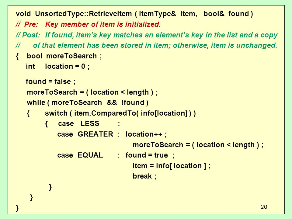 void UnsortedType::RetrieveItem ( ItemType& item, bool& found ) // Pre: Key member of item is initialized.