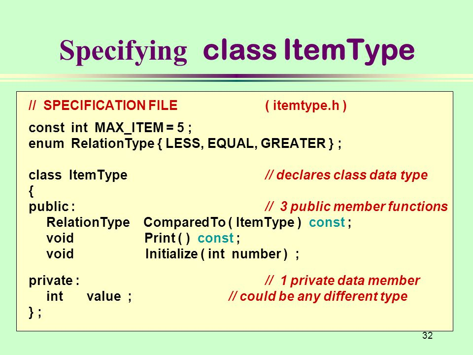 32 // SPECIFICATION FILE( itemtype.h ) const int MAX_ITEM = 5 ; enum RelationType { LESS, EQUAL, GREATER } ; class ItemType// declares class data type { public : // 3 public member functions RelationType ComparedTo ( ItemType ) const ; void Print ( ) const ; void Initialize ( int number ) ; private :// 1 private data member int value ; // could be any different type } ; Specifying class ItemType