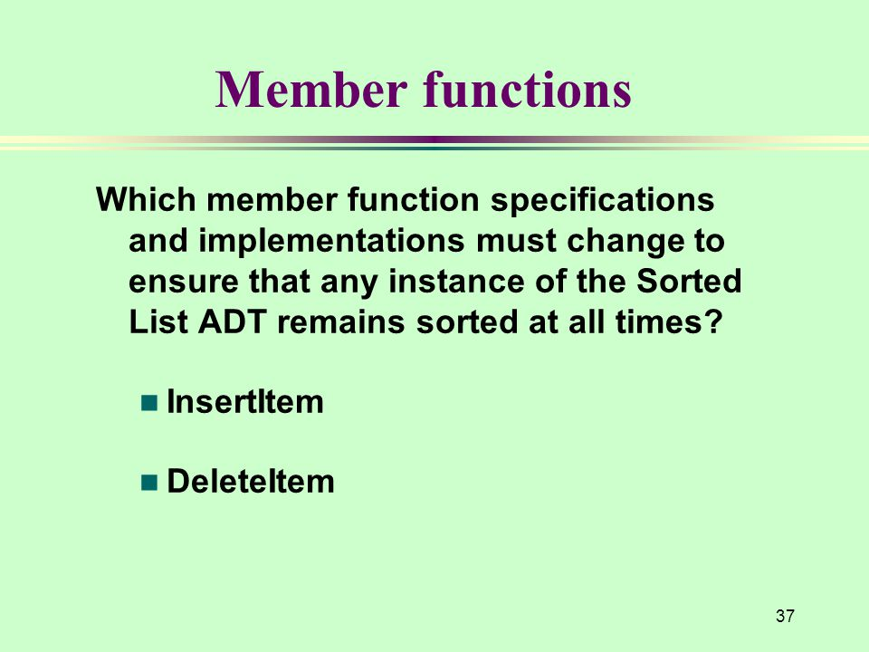 37 Member functions Which member function specifications and implementations must change to ensure that any instance of the Sorted List ADT remains sorted at all times.