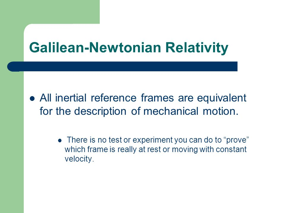 Galilean-Newtonian Relativity All inertial reference frames are equivalent for the description of mechanical motion. There is no test or experiment yo