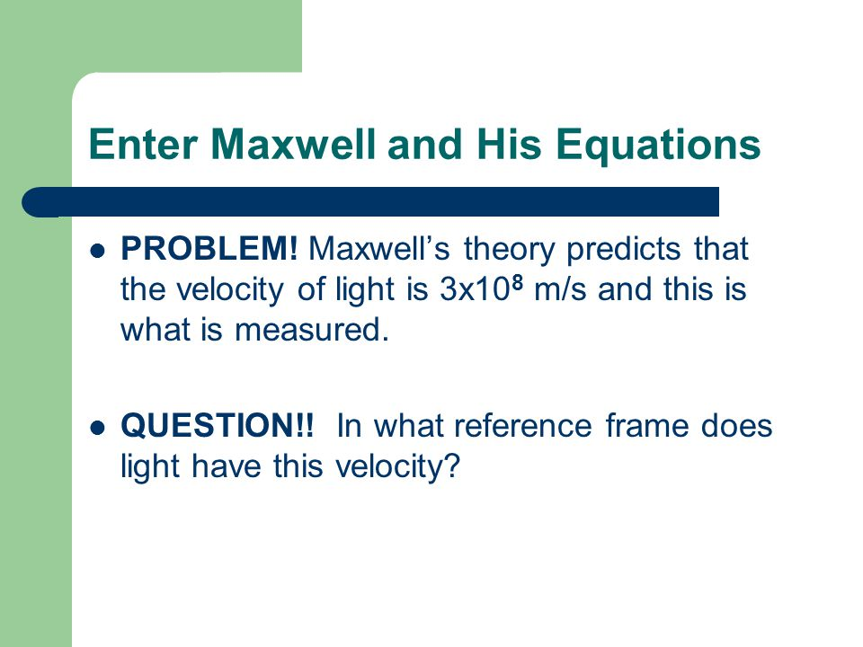 Enter Maxwell and His Equations PROBLEM! Maxwell's theory predicts that the velocity of light is 3x10 8 m/s and this is what is measured. QUESTION!! I
