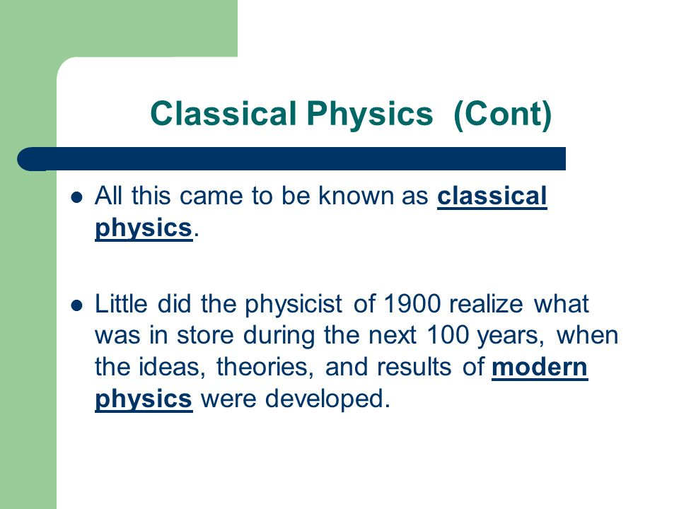 Classical Physics (Cont) All this came to be known as classical physics. Little did the physicist of 1900 realize what was in store during the next 10