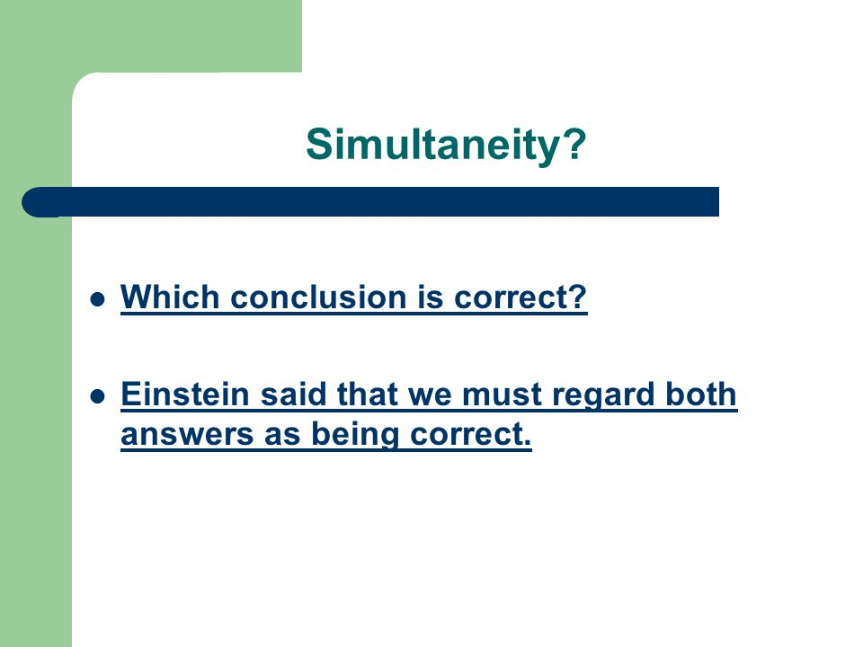Simultaneity? Which conclusion is correct? Einstein said that we must regard both answers as being correct.