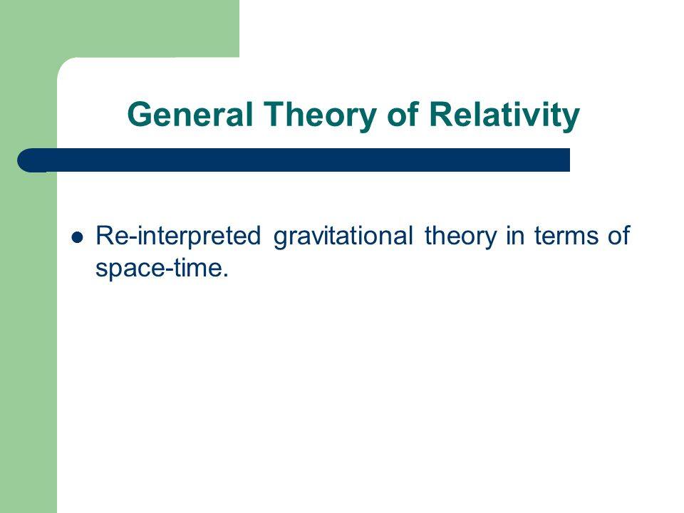General Theory of Relativity Re-interpreted gravitational theory in terms of space-time.