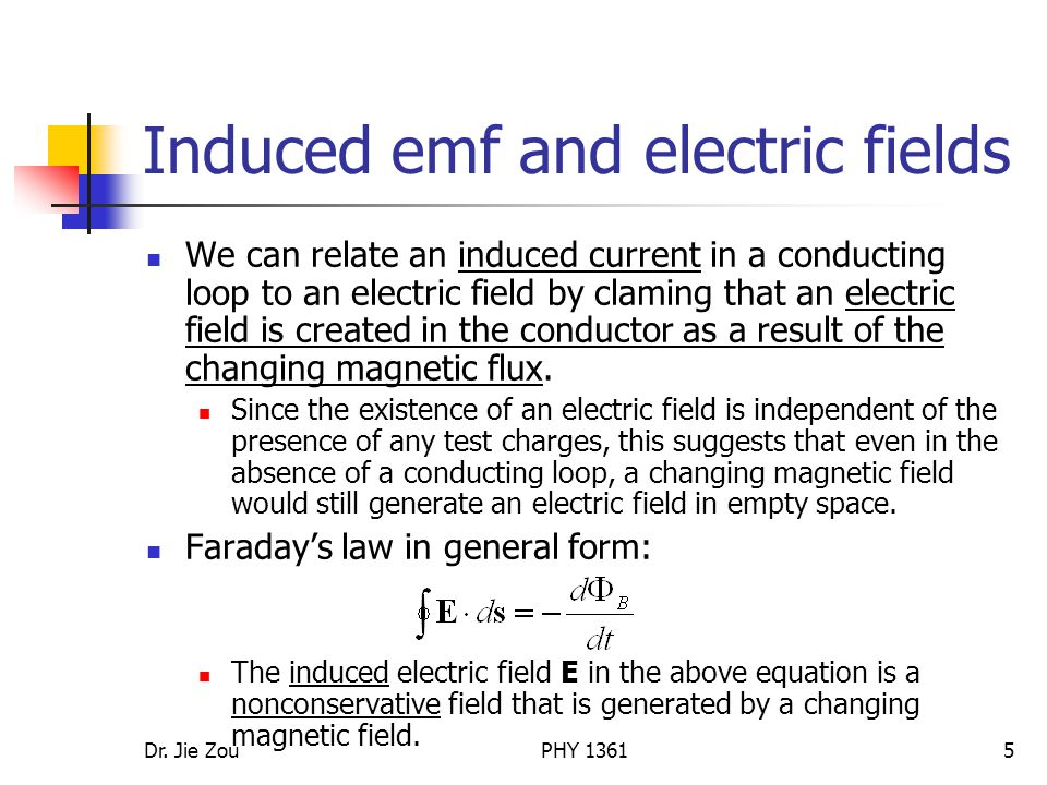 Dr. Jie ZouPHY 13615 Induced emf and electric fields We can relate an induced current in a conducting loop to an electric field by claming that an ele