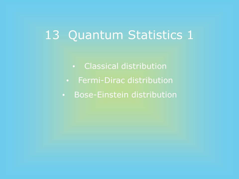 13 Quantum Statistics 1 Classical distribution Fermi-Dirac distribution Bose-Einstein distribution