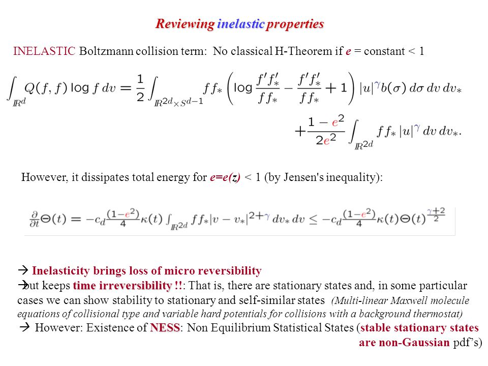 Reviewing inelastic properties INELASTIC Boltzmann collision term: No classical H-Theorem if e = constant < 1 However, it dissipates total energy for e=e(z) < 1 (by Jensen s inequality):  Inelasticity brings loss of micro reversibility time irreversibility  but keeps time irreversibility !!: That is, there are stationary states and, in some particular cases we can show stability to stationary and self-similar states (Multi-linear Maxwell molecule equations of collisional type and variable hard potentials for collisions with a background thermostat) NESS  However: Existence of NESS: Non Equilibrium Statistical States (stable stationary states are non-Gaussian pdf's)