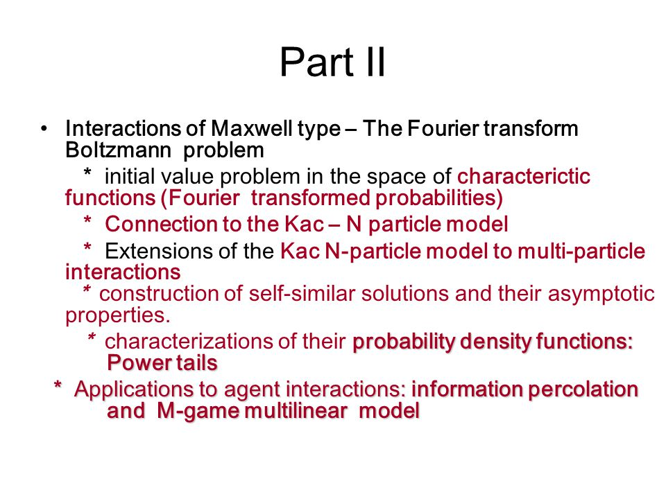 Part II Interactions of Maxwell type – The Fourier transform Boltzmann problem * initial value problem in the space of characterictic functions (Fourier transformed probabilities) * Connection to the Kac – N particle model * Extensions of the Kac N-particle model to multi-particle interactions * construction of self-similar solutions and their asymptotic properties.