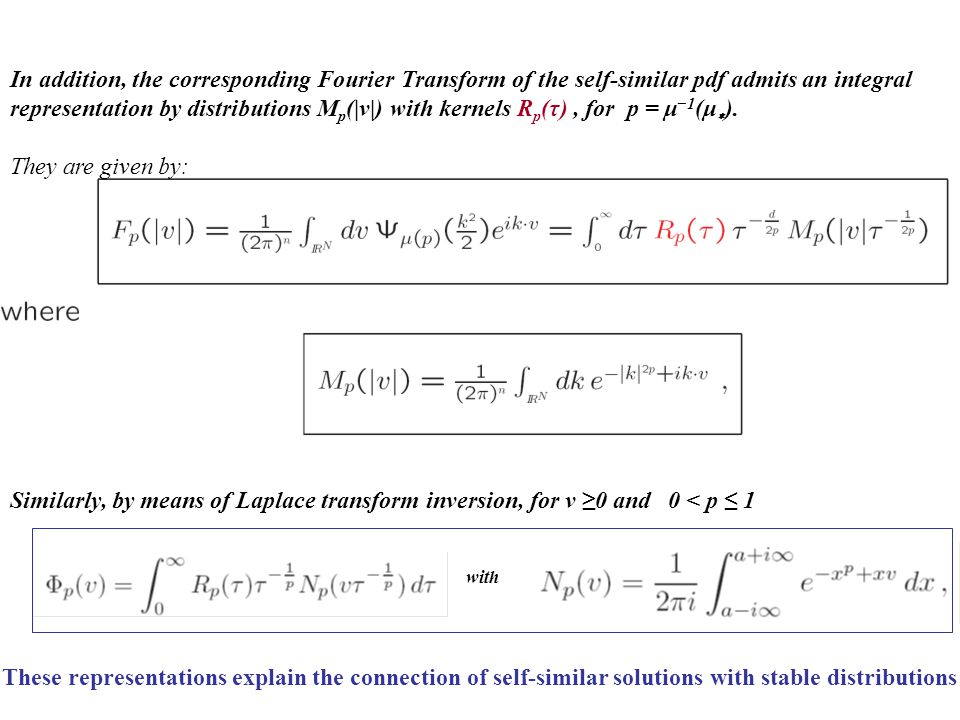 These representations explain the connection of self-similar solutions with stable distributions Similarly, by means of Laplace transform inversion, for v ≥0 and 0 < p ≤ 1 with In addition, the corresponding Fourier Transform of the self-similar pdf admits an integral representation by distributions M p (|v|) with kernels R p (τ), for p = μ −1 (μ ∗ ).