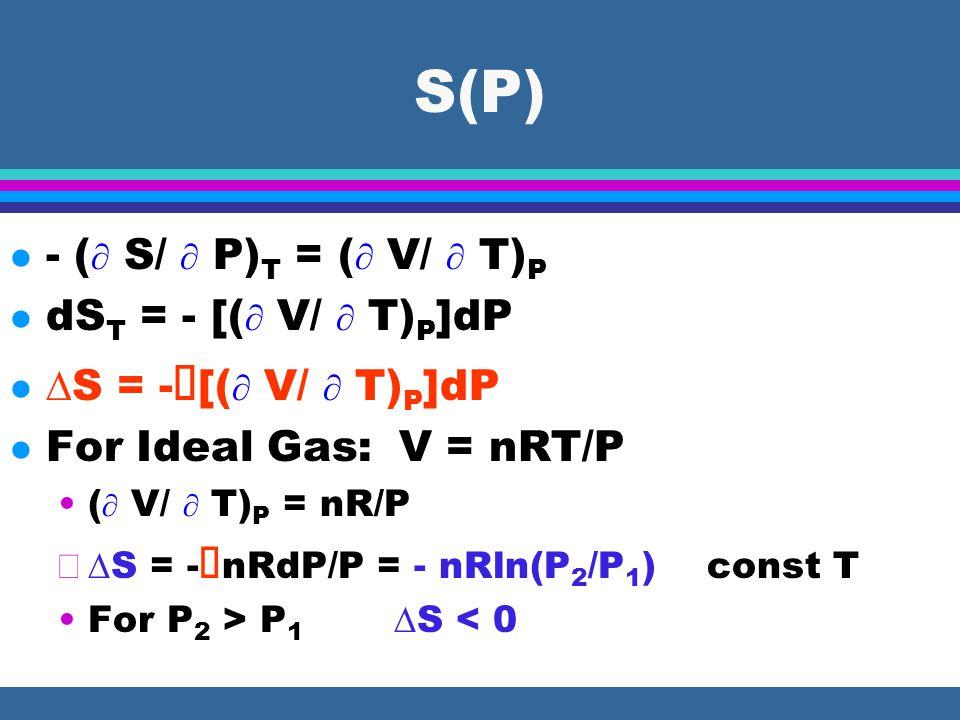 S(V) (  S/  V) T = (  P/  T) V dS T = [(  P/  T) V ]dV  S = ∫ [(  P/  T) V ]dV l For Ideal Gas: P = nRT/V (  P/  T) V = nR/V  S = ∫ nRdV/V = nRln(V 2 /V 1 ) const T For V 2 > V 1  S > 0