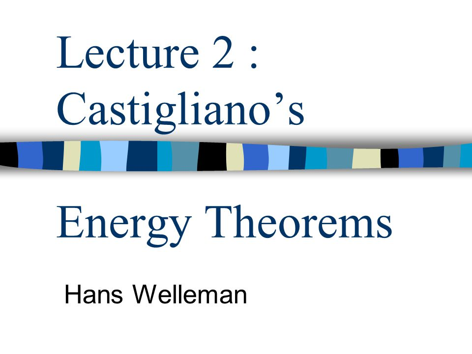 Lecture 2 : Castigliano's Energy Theorems Hans Welleman