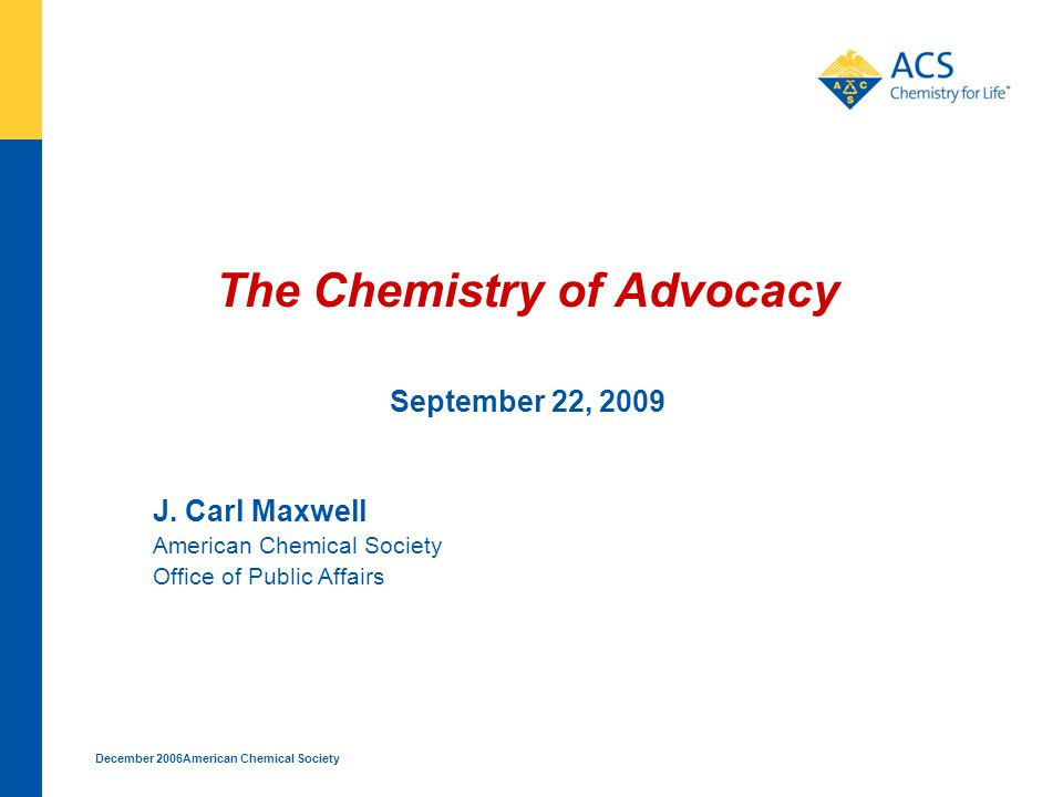December 2006American Chemical Society The Chemistry of Advocacy September 22, 2009 J.