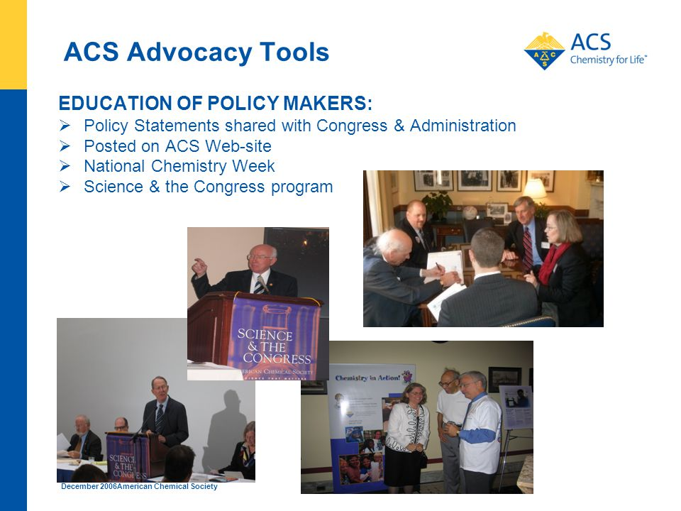 December 2006American Chemical Society ACS Advocacy Tools EDUCATION OF POLICY MAKERS:  Policy Statements shared with Congress & Administration  Posted on ACS Web-site  National Chemistry Week  Science & the Congress program