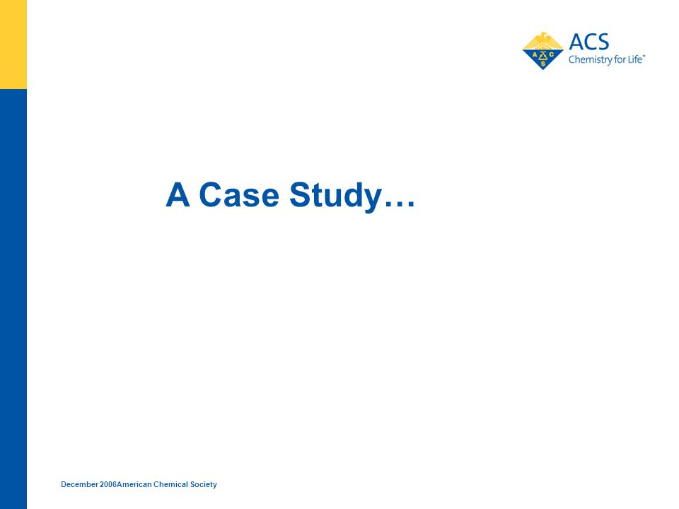 December 2006American Chemical Society A Case Study…