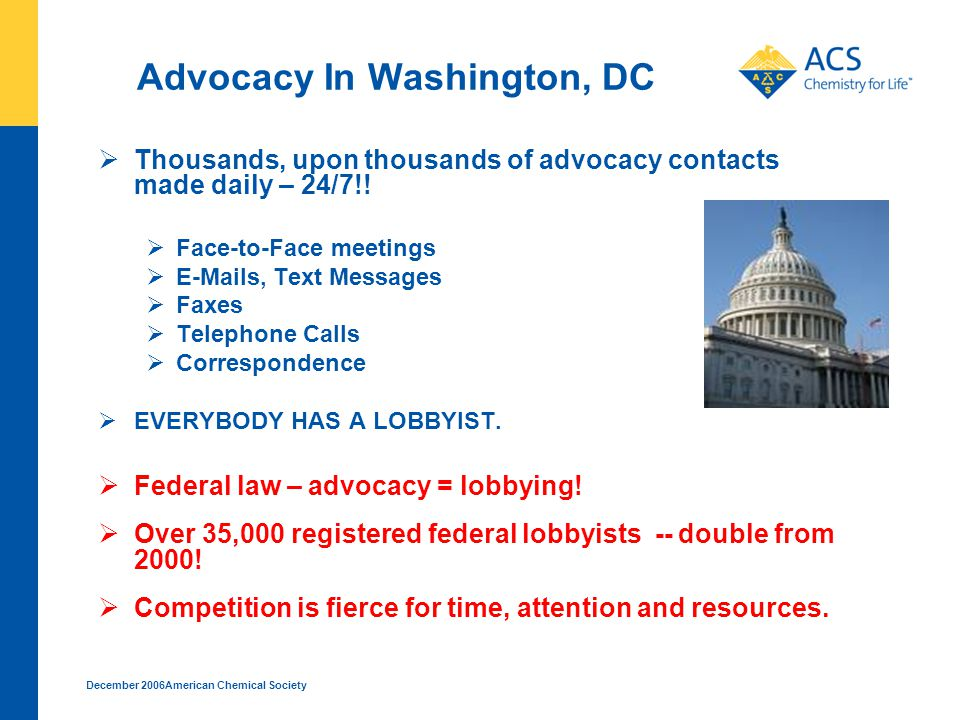 December 2006American Chemical Society Advocacy In Washington, DC  Thousands, upon thousands of advocacy contacts made daily – 24/7!.