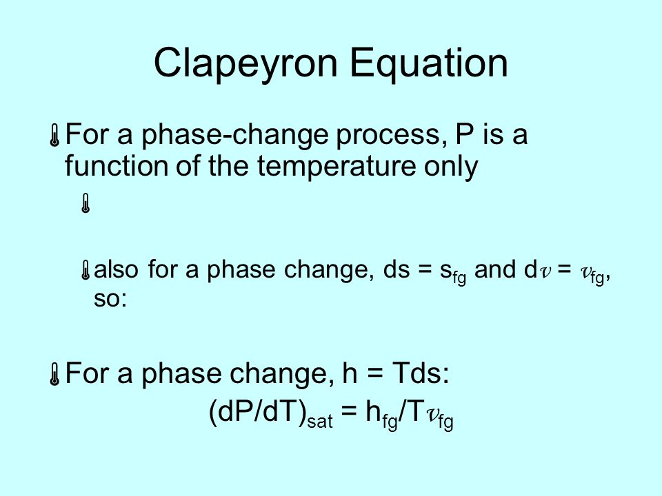 Clapeyron Equation  For a phase-change process, P is a function of the temperature only   also for a phase change, ds = s fg and d v = v fg, so:  For a phase change, h = Tds: (dP/dT) sat = h fg /T v fg