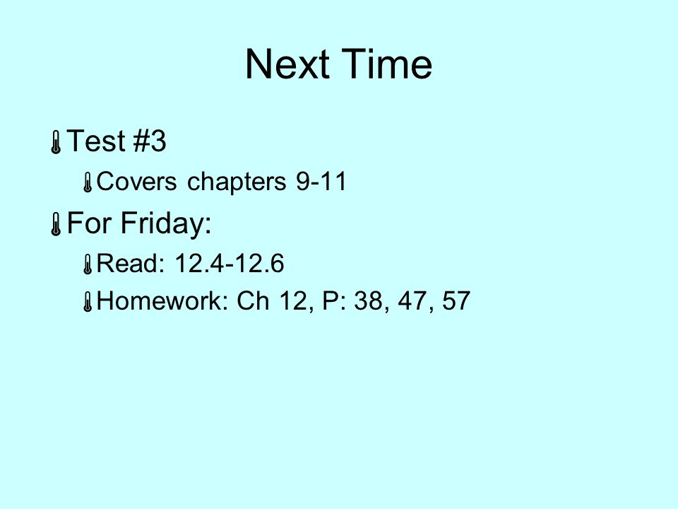 Next Time  Test #3  Covers chapters 9-11  For Friday:  Read: 12.4-12.6  Homework: Ch 12, P: 38, 47, 57