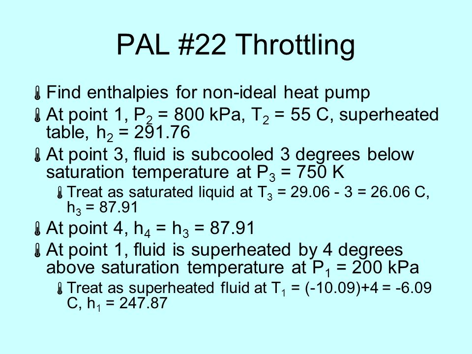 PAL #22 Throttling  Find enthalpies for non-ideal heat pump  At point 1, P 2 = 800 kPa, T 2 = 55 C, superheated table, h 2 = 291.76  At point 3, fluid is subcooled 3 degrees below saturation temperature at P 3 = 750 K  Treat as saturated liquid at T 3 = 29.06 - 3 = 26.06 C, h 3 = 87.91  At point 4, h 4 = h 3 = 87.91  At point 1, fluid is superheated by 4 degrees above saturation temperature at P 1 = 200 kPa  Treat as superheated fluid at T 1 = (-10.09)+4 = -6.09 C, h 1 = 247.87