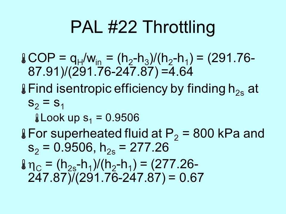 PAL #22 Throttling  COP = q H /w in = (h 2 -h 3 )/(h 2 -h 1 ) = (291.76- 87.91)/(291.76-247.87) =4.64  Find isentropic efficiency by finding h 2s at s 2 = s 1  Look up s 1 = 0.9506  For superheated fluid at P 2 = 800 kPa and s 2 = 0.9506, h 2s = 277.26   C = (h 2s -h 1 )/(h 2 -h 1 ) = (277.26- 247.87)/(291.76-247.87) = 0.67