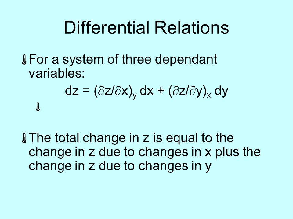 Differential Relations  For a system of three dependant variables: dz = (  z/  x) y dx + (  z/  y) x dy   The total change in z is equal to the change in z due to changes in x plus the change in z due to changes in y