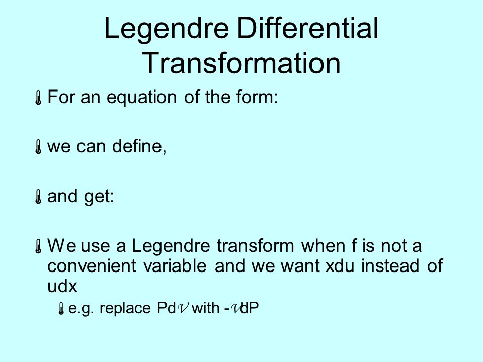 Legendre Differential Transformation  For an equation of the form:  we can define,  and get:  We use a Legendre transform when f is not a convenient variable and we want xdu instead of udx  e.g.