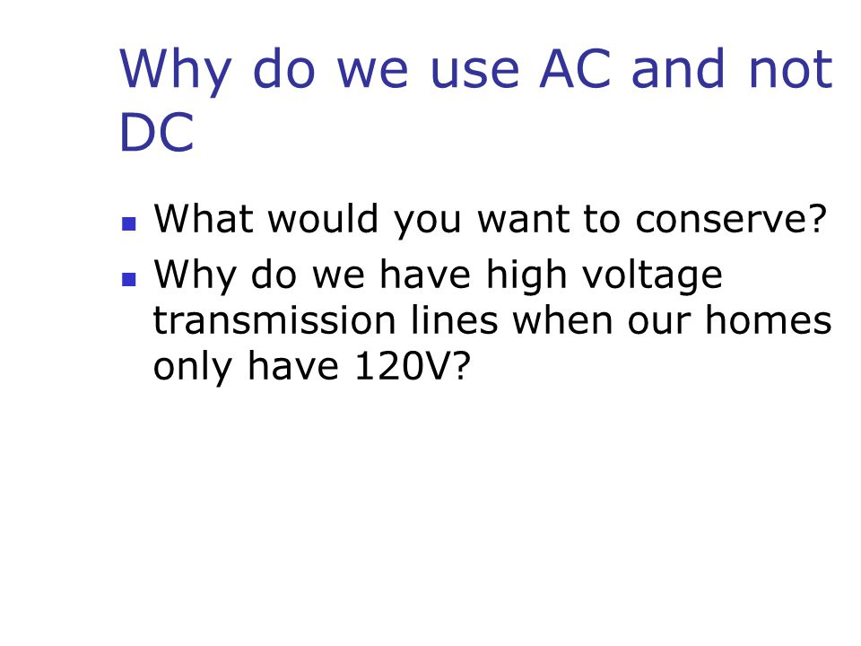 Why do we use AC and not DC What would you want to conserve.