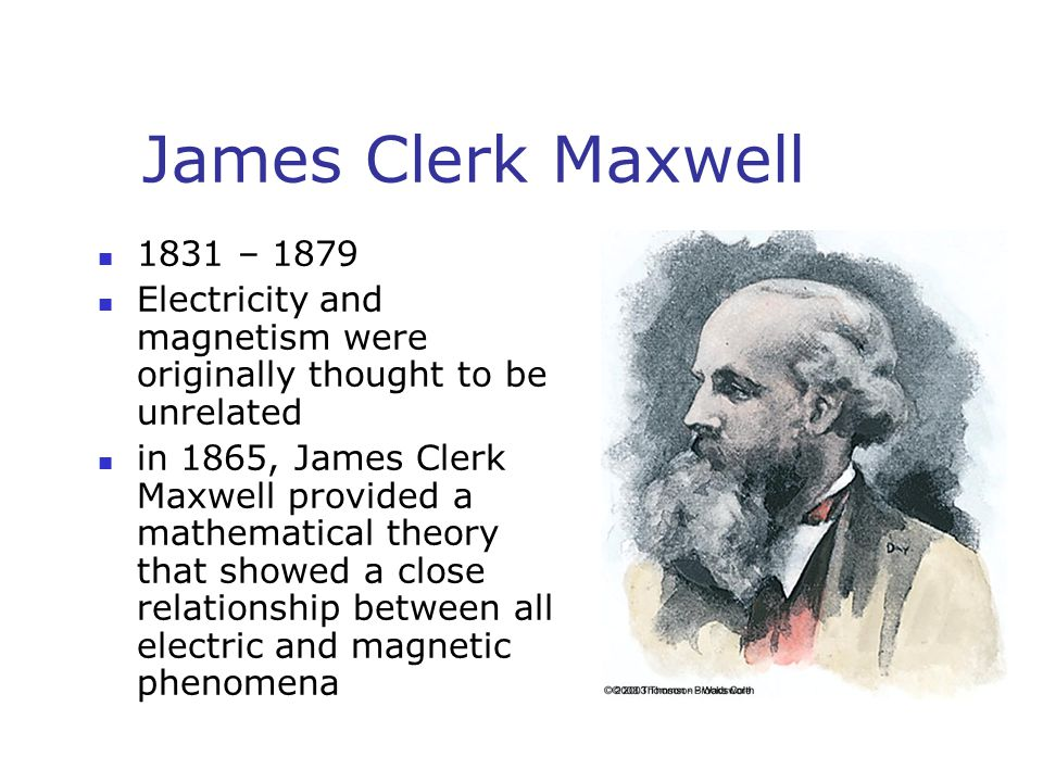 James Clerk Maxwell 1831 – 1879 Electricity and magnetism were originally thought to be unrelated in 1865, James Clerk Maxwell provided a mathematical theory that showed a close relationship between all electric and magnetic phenomena