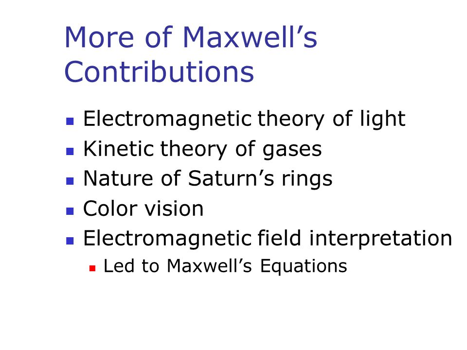 More of Maxwell's Contributions Electromagnetic theory of light Kinetic theory of gases Nature of Saturn's rings Color vision Electromagnetic field interpretation Led to Maxwell's Equations