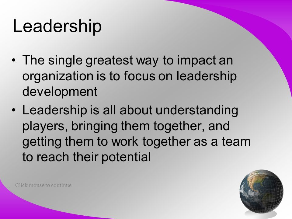 Leadership The single greatest way to impact an organization is to focus on leadership development Leadership is all about understanding players, brin
