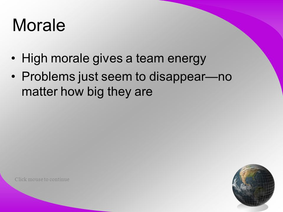 Morale High morale gives a team energy Problems just seem to disappear—no matter how big they are Click mouse to continue