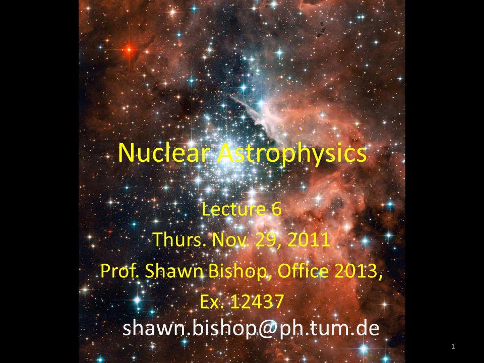 Nuclear Astrophysics Lecture 6 Thurs. Nov. 29, 2011 Prof. Shawn Bishop, Office 2013, Ex. 12437 shawn.bishop@ph.tum.de 1