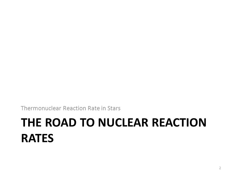 THE ROAD TO NUCLEAR REACTION RATES Thermonuclear Reaction Rate in Stars 2