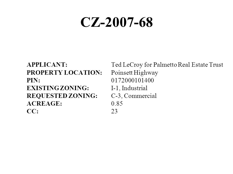 CZ-2007-68 APPLICANT:Ted LeCroy for Palmetto Real Estate Trust PROPERTY LOCATION:Poinsett Highway PIN:0172000101400 EXISTING ZONING:I-1, Industrial RE