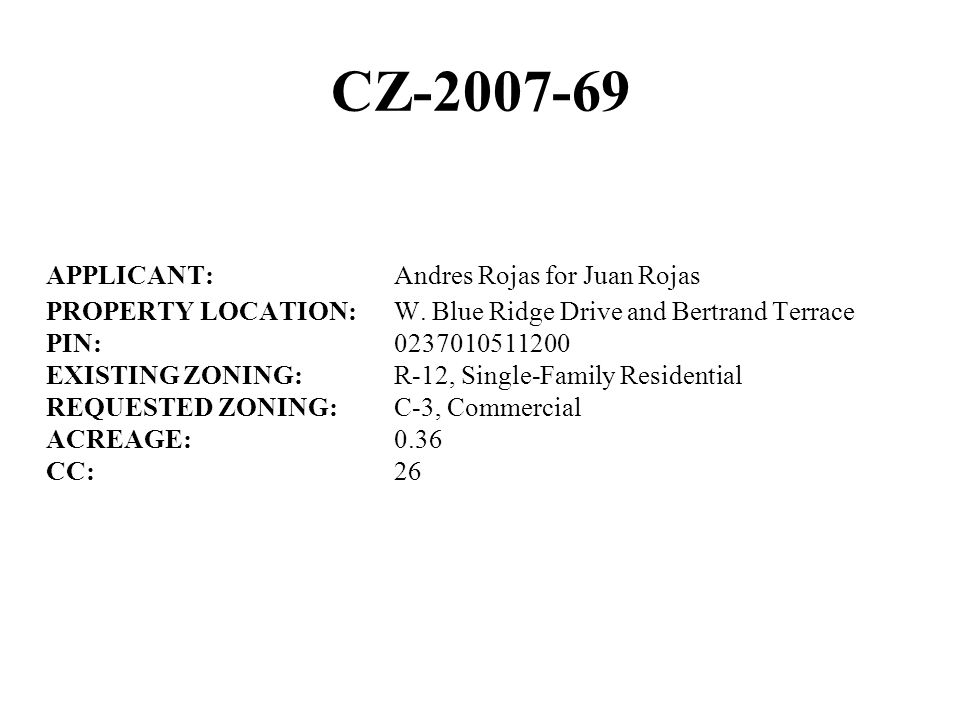 CZ-2007-69 APPLICANT:Andres Rojas for Juan Rojas PROPERTY LOCATION:W. Blue Ridge Drive and Bertrand Terrace PIN:0237010511200 EXISTING ZONING:R-12, Si