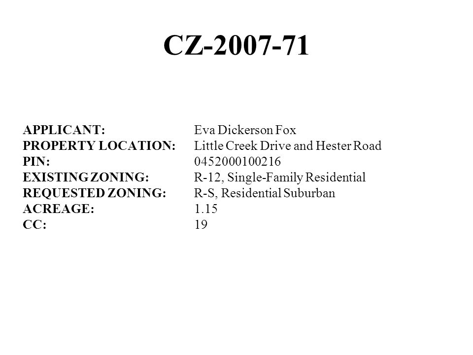 CZ-2007-71 APPLICANT:Eva Dickerson Fox PROPERTY LOCATION:Little Creek Drive and Hester Road PIN:0452000100216 EXISTING ZONING:R-12, Single-Family Resi