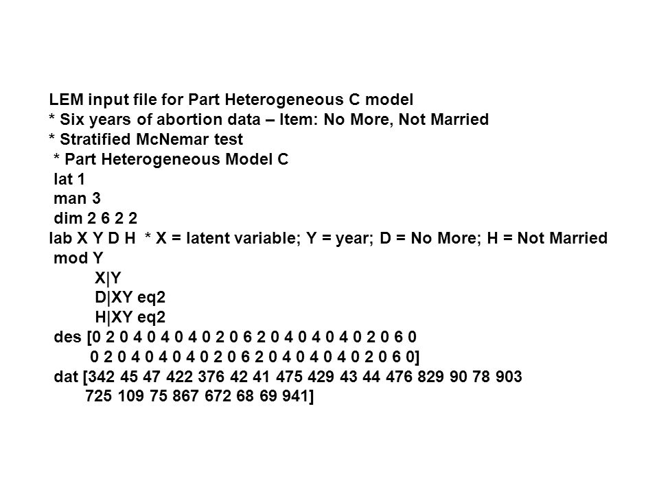 LEM input file for Part Heterogeneous C model * Six years of abortion data – Item: No More, Not Married * Stratified McNemar test * Part Heterogeneous Model C lat 1 man 3 dim 2 6 2 2 lab X Y D H * X = latent variable; Y = year; D = No More; H = Not Married mod Y X|Y D|XY eq2 H|XY eq2 des [0 2 0 4 0 4 0 4 0 2 0 6 2 0 4 0 4 0 4 0 2 0 6 0 0 2 0 4 0 4 0 4 0 2 0 6 2 0 4 0 4 0 4 0 2 0 6 0] dat [342 45 47 422 376 42 41 475 429 43 44 476 829 90 78 903 725 109 75 867 672 68 69 941]