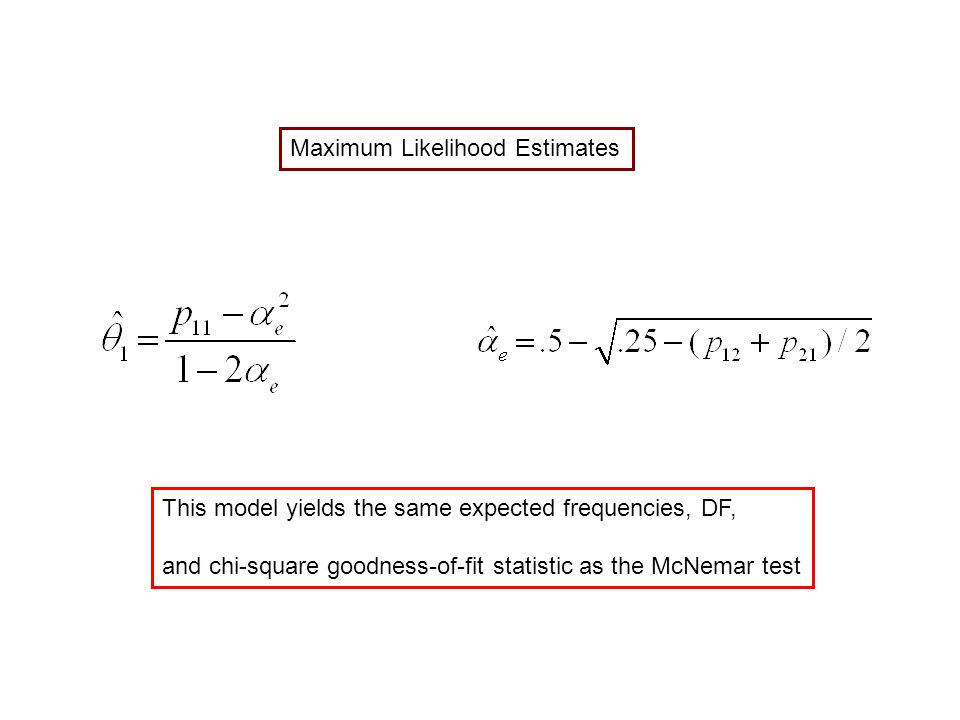 Maximum Likelihood Estimates This model yields the same expected frequencies, DF, and chi-square goodness-of-fit statistic as the McNemar test