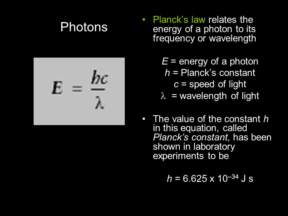 Photons Planck's law relates the energy of a photon to its frequency or wavelength E = energy of a photon h = Planck's constant c = speed of light = w